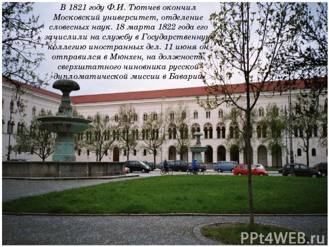 В 1821 году Ф.И. Тютчев окончил Московский университет, отделение словесных наук. 18 марта 1822 года его зачислили на службу в Государственную коллегию иностранных дел. 11 июня он отправился в Мюнхен, на должность сверхштатного чиновника русской дип…