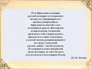 Роль Карамзина вистории русской культуры неизмеряется только еголитературным