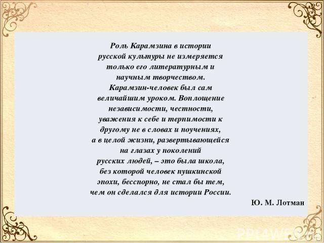 Роль Карамзина вистории русской культуры неизмеряется только еголитературным и научным творчеством. Карамзин-человек былсам величайшим уроком. Воплощение независимости, честности, уважения ксебе итерпимости к другому невсловах ипоучениях, а…