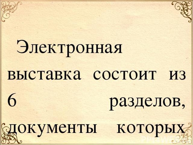 Электронная выставка состоит из 6 разделов, документы которых охватывают хронологический период с 1744 по 1917 гг. Каждый раздел посвящен отдельному представителю рода Карамзиных и его потомкам. Архивные документы свидетельствуют о том, что уже в се…