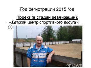 Год регистрации 2015 год Проект (в стадии реализации): «Детский центр спортивног