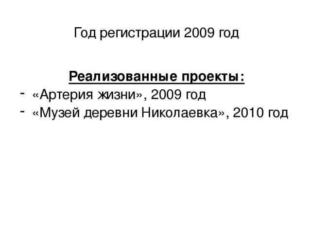 Год регистрации 2009 год Реализованные проекты: «Артерия жизни», 2009 год «Музей деревни Николаевка», 2010 год