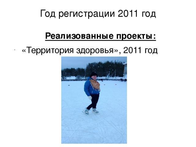 Год регистрации 2011 год Реализованные проекты: «Территория здоровья», 2011 год