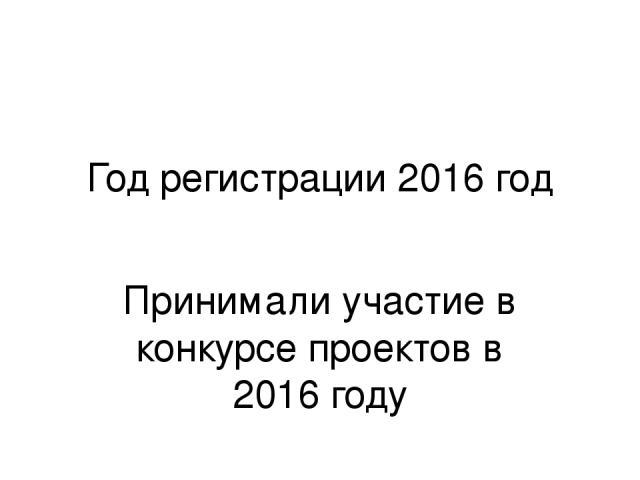 Год регистрации 2016 год Принимали участие в конкурсе проектов в 2016 году
