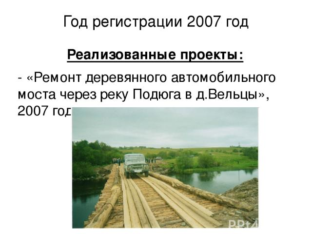 Год регистрации 2007 год Реализованные проекты: - «Ремонт деревянного автомобильного моста через реку Подюга в д.Вельцы», 2007 год