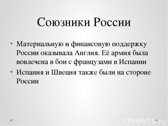 Союзники России Материальную и финансовую поддержку России оказывалаАнглия. Её армия была вовлечена в бои с французами в Испании Испания и Швеция также были на стороне России