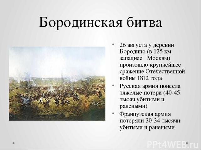 Бородинская битва 26августау деревни Бородино (в 125км западнее Москвы) произошлокрупнейшее сражение Отечественной войны 1812года Русская армия понесла тяжёлые потери (40-45 тысяч убитыми и ранеными) Французская армия потеряли 30-34 тысячи уби…