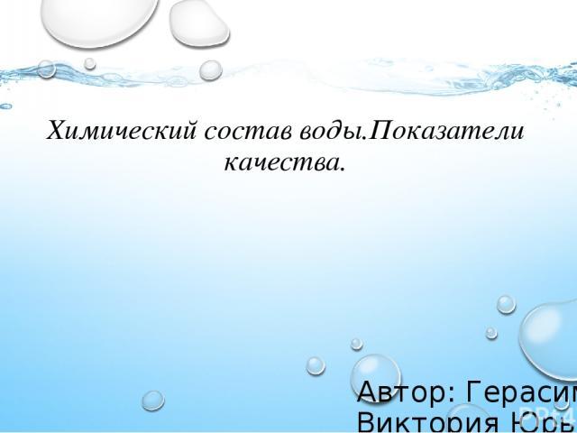 Химический состав воды.Показатели качества. Автор: Герасимова Виктория Юрьевна