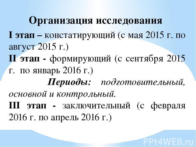 Организация исследования I этап – констатирующий (с мая 2015 г. по август 2015 г.) II этап - формирующий (с сентября 2015 г. по январь 2016 г.) Периоды: подготовительный, основной и контрольный. III этап - заключительный (с февраля 2016 г. по апрель…