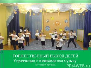 ТОРЖЕСТВЕННЫЙ ВЫХОД ДЕТЕЙ Упражнения с мячиками под музыку в старших группах ТОР