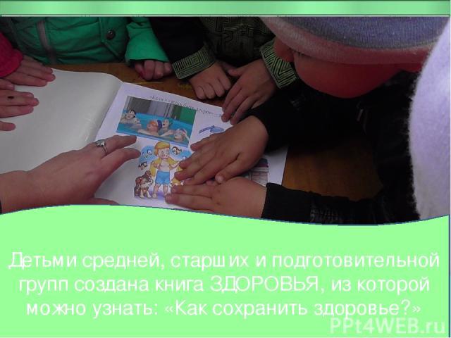 Детьми средней, старших и подготовительной групп создана книга ЗДОРОВЬЯ, из которой можно узнать: «Как сохранить здоровье?»