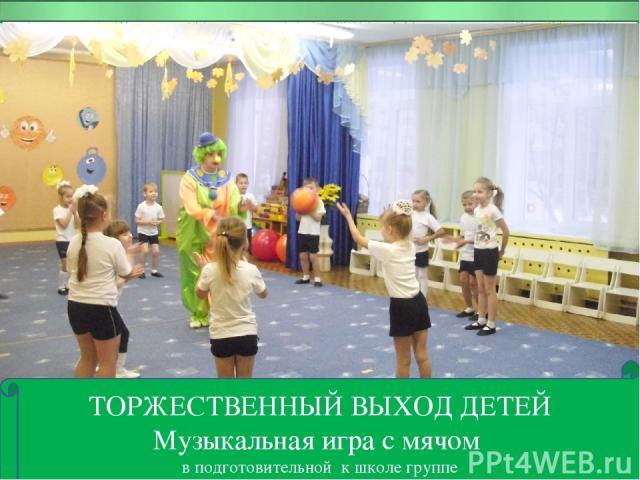 ТОРЖЕСТВЕННЫЙ ВЫХОД ДЕТЕЙ Музыкальная игра с мячом в подготовительной к школе группе