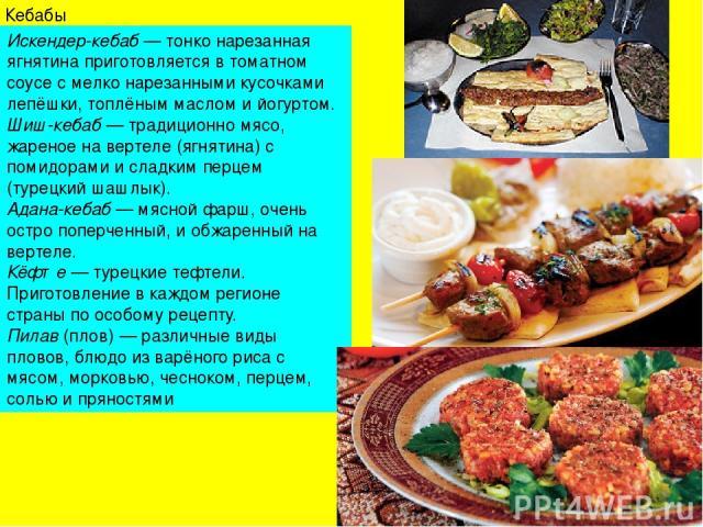 Кебабы Искендер-кебаб— тонко нарезанная ягнятина приготовляется в томатном соусе с мелко нарезанными кусочками лепёшки, топлёным маслом ийогуртом. Шиш-кебаб— традиционно мясо, жареное на вертеле (ягнятина) с помидорами и сладким перцем (турецкий…