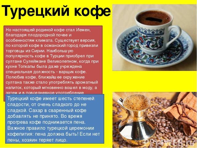 Турецкий кофе Но настоящей родиной кофе стал Иемен, благодаря плодородной почве и особенностям климата. Существует версия, по которой кофе в османский город привезли торговцы из Сирии. Наибольшую популярность кофе в Турции приобрел при султане Сулей…
