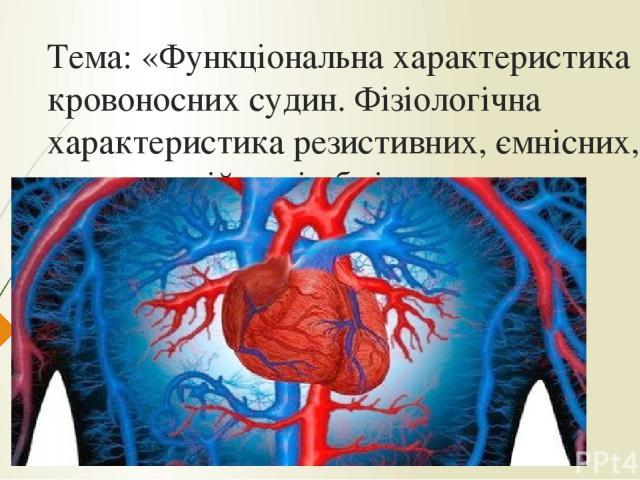 Тема: «Функціональна характеристика кровоносних судин. Фізіологічна характеристика резистивних, ємнісних, компенсаційних і обмінних судин»