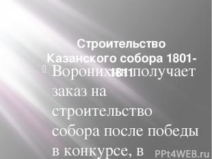 Строительство Казанского собора 1801-1811 Воронихин получает заказ на строительс