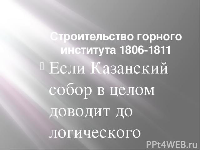 Строительство горного института 1806-1811 Если Казанский собор в целом доводит до логического конца развитие зрелого классицизма, соприкасающегося с ампиром, Горный институт воплощает в себе основные тенденции ампира. Роль здания в градостроительном…