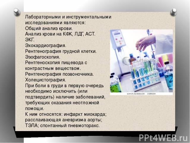 Лабораторными и инструментальными исследованиями являются: Общий анализ крови. Анализ крови на КФК, ЛДГ, ACT. ЭКГ. Эхокардиография. Рентгенография грудной клетки. Эзофагоскопия. Рентгеноскопия пищевода с контрастным веществом. Рентгенография позвоно…