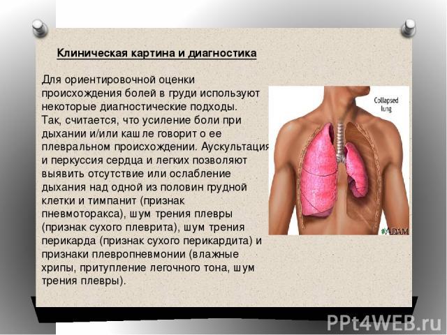 Клиническая картина и диагностика Для ориентировочной оценки происхождения болей в груди используют некоторые диагностические подходы. Так, считается, что усиление боли при дыхании и/или кашле говорит о ее плевральном происхождении. Аускультация и п…