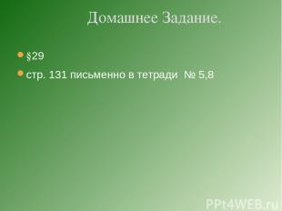 §29 стр. 131 письменно в тетради № 5,8 Домашнее Задание.