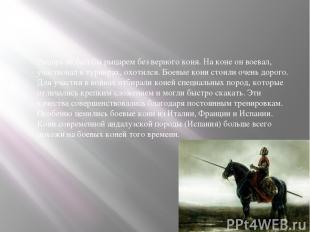 Рыцарь не был бы рыцарем без верного коня. На коне он воевал, участвовал в турни
