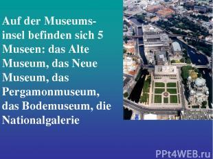 Auf der Museums- insel befinden sich 5 Museen: das Alte Museum, das Neue Museum,