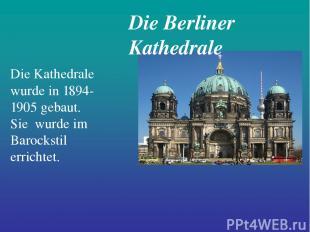 Die Berliner Kathedrale Die Kathedrale wurde in 1894-1905 gebaut. Sie wurde im B
