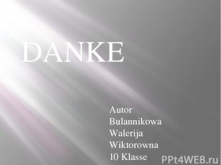 DANKE Autor Bulannikowa Walerija Wiktorowna 10 Klasse
