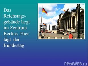 Das Reichstags-gebäude liegt im Zentrum Berlins. Hier tägt der Bundestag