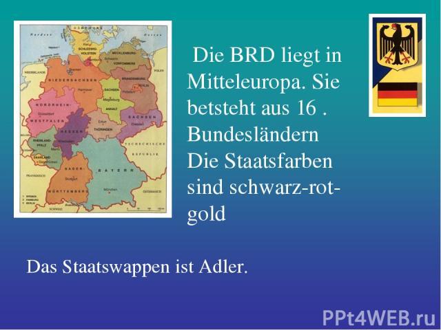 Die BRD liegt in Mitteleuropa. Sie betsteht aus 16 . Bundesländern Die Staatsfarben sind schwarz-rot-gold Das Staatswappen ist Adler.