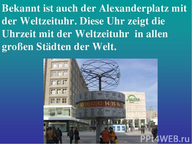 Bekannt ist auch der Alexanderplatz mit der Weltzeituhr. Diese Uhr zeigt die Uhrzeit mit der Weltzeituhr in allen großen Städten der Welt.