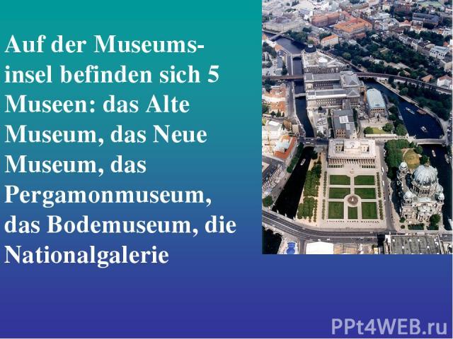 Auf der Museums- insel befinden sich 5 Museen: das Alte Museum, das Neue Museum, das Pergamonmuseum, das Bodemuseum, die Nationalgalerie