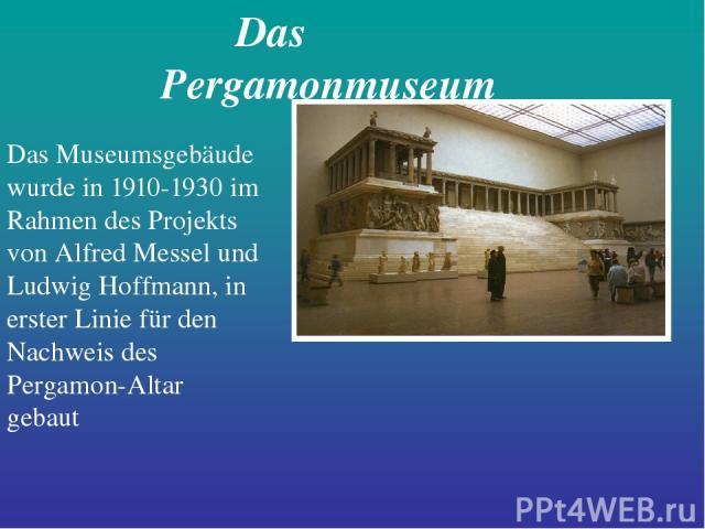 Das Pergamonmuseum Das Museumsgebäude wurde in 1910-1930 im Rahmen des Projekts von Alfred Messel und Ludwig Hoffmann, in erster Linie für den Nachweis des Pergamon-Altar gebaut