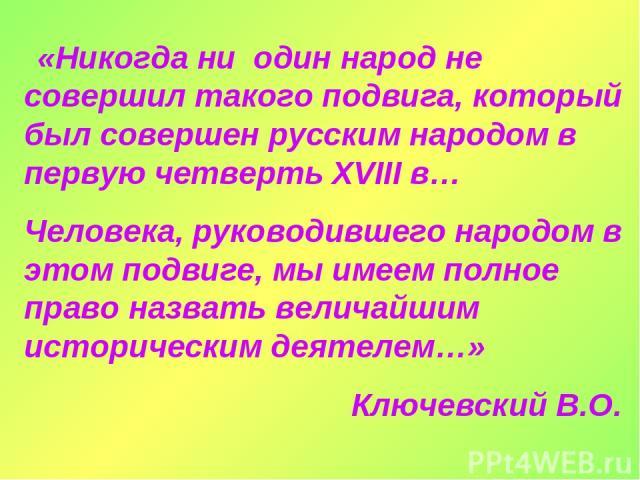«Никогда ни один народ не совершил такого подвига, который был совершен русским народом в первую четверть XVIII в… Человека, руководившего народом в этом подвиге, мы имеем полное право назвать величайшим историческим деятелем…» Ключевский В.О.