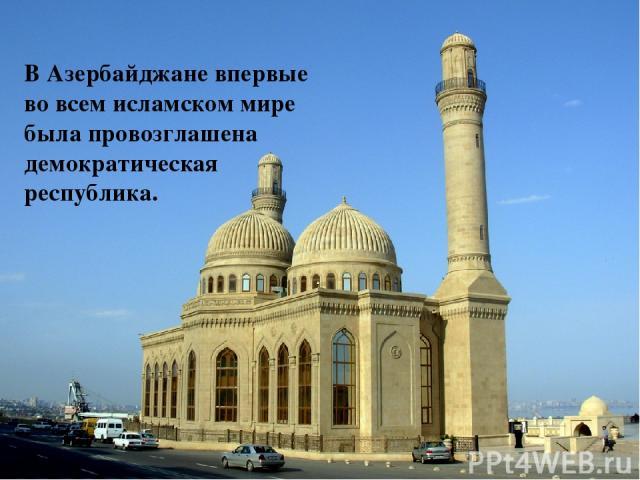В Азербайджане впервые во всем исламском мире была провозглашена демократическая республика.