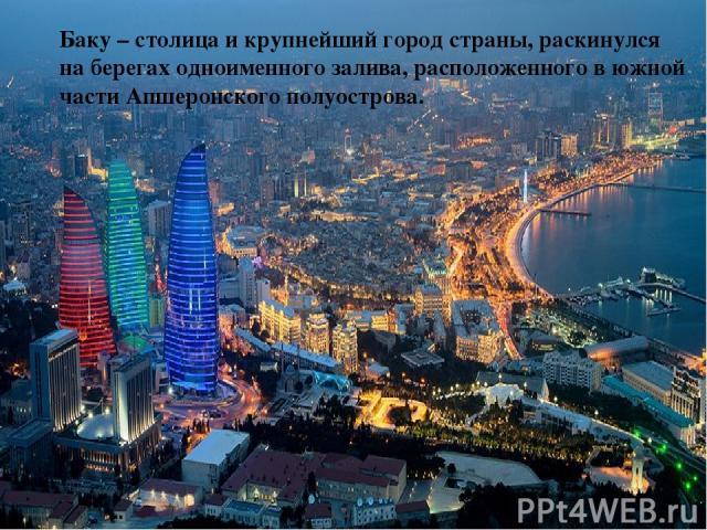 Баку – столица и крупнейший город страны, раскинулся на берегах одноименного залива, расположенного в южной части Апшеронского полуострова.