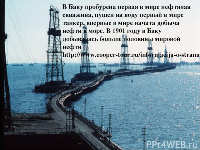 В Баку пробурена первая в мире нефтяная скважина, пущен на воду первый в мире танкер, впервые в мире начата добыча нефти в море. В 1901 году в Баку добывалась больше половины мировой нефти (http://www.cooper-tour.ru/informacija-o-stranah/52.html)