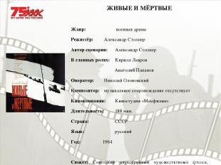 ЖИВЫЕ И МЁРТВЫЕ Жанр: военная драма Режиссёр: Александр Столпер Автор сценария: