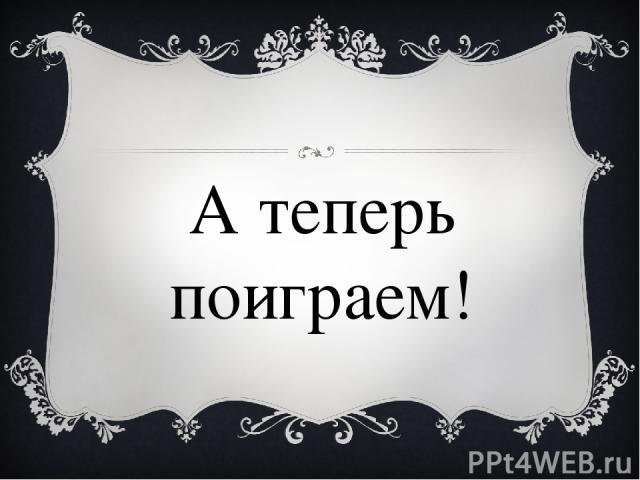 А теперь поиграем!