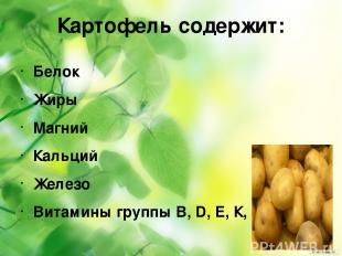 Картофель содержит: Белок Жиры Магний Кальций Железо Витамины группы B, D, Е, К,