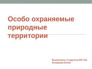Особо охраняемые природные территории Выполнила: Студентка МТ-116 Асхарова Нелли