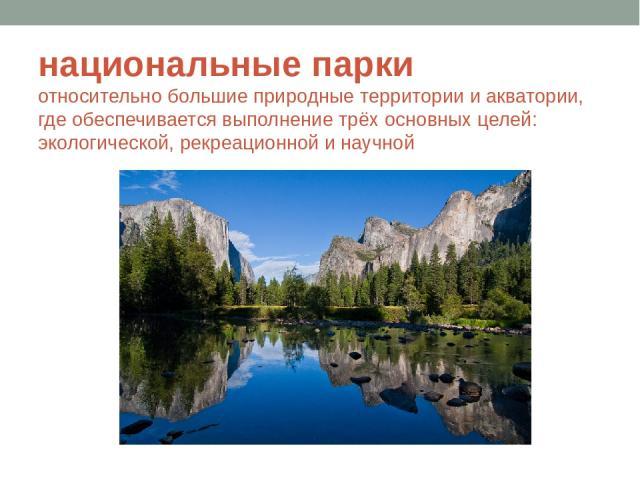 национальные парки относительно большие природные территории и акватории, где обеспечивается выполнение трёх основных целей: экологической, рекреационной и научной