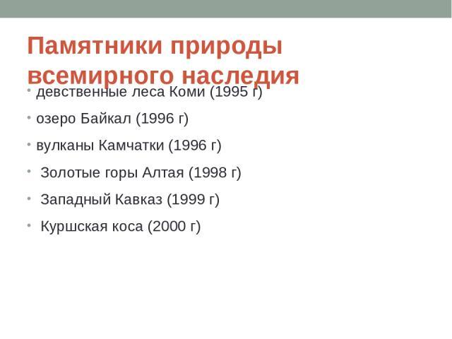 Памятники природы всемирного наследия девственные леса Коми (1995 г) озеро Байкал (1996 г) вулканы Камчатки (1996 г) Золотые горы Алтая (1998 г) Западный Кавказ (1999 г) Куршская коса (2000 г)