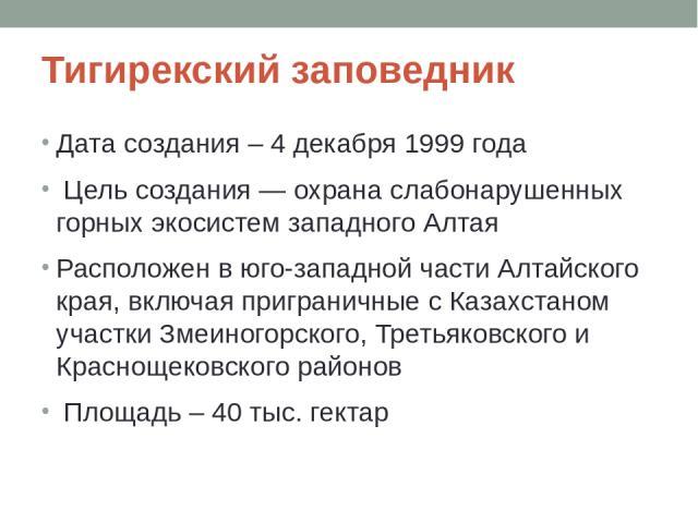 Тигирекский заповедник Дата создания – 4 декабря 1999 года Цель создания — охрана слабонарушенных горных экосистем западного Алтая Расположен в юго-западной части Алтайского края, включая приграничные с Казахстаном участки Змеиногорского, Третьяковс…
