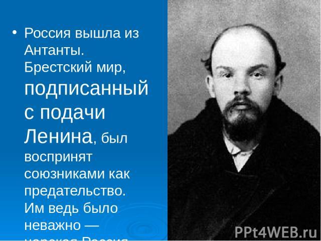 Россия вышла из Антанты. Брестский мир, подписанный с подачи Ленина, был воспринят союзниками как предательство. Им ведь было неважно — царская Россия участвует в войне на стороне альянса, Временное правительство или большевики. Важно было то, что Р…