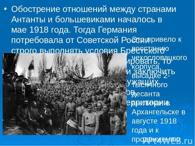 Обострение отношений между странами Антанты и большевиками началось в мае 1918 года. Тогда Германия потребовала от Советской России строго выполнять условия Брестского мира — в частности, интернировать, то есть полностью разоружить и заключить в кон…