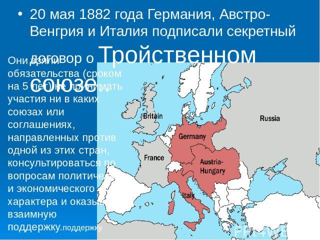20 мая 1882 года Германия, Австро-Венгрия и Италия подписали секретный договор о Тройственном союзе.. Они взяли обязательства (сроком на 5 лет) не принимать участия ни в каких союзах или соглашениях, направленных против одной из этих стран, консуль…