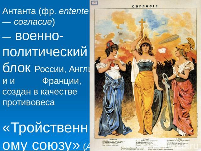 Антанта(фр.entente—согласие) —военно-политический блокРоссии,Англиии Франции, создан в качестве противовеса «Тройственному союзу» (A-Entente); сложился в основном в1904 —1907 годахи завершил размежевание великих держав наканунеПервой ми…