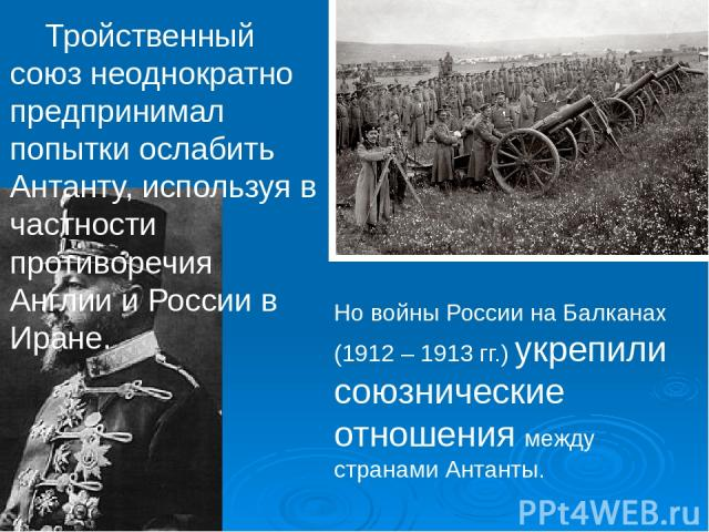 Тройственный союз неоднократно предпринимал попытки ослабить Антанту, используя в частности противоречия Англии и России в Иране. Но войны России на Балканах (1912 – 1913 гг.) укрепили союзнические отношения между странами Антанты.