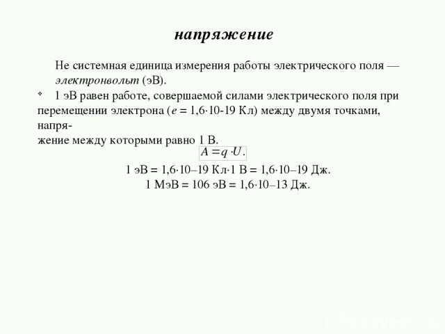 Не системная единица измерения работы электрического поля — электронвольт (эВ). 1 эВ равен работе, совершаемой силами электрического поля при перемещении электрона (е = 1,6·10-19 Кл) между двумя точками, напря- жение между которыми равно 1 В. 1 эВ =…